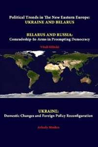 Political Trends in the New Eastern Europe: Ukraine and Belarus - Belarus and Russia: Comradeship-in-Arms in Preempting Democracy - Ukraine: Domestic Changes and Foreign Policy Reconfiguration