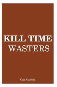 Kill Time Wasters: Regain the Control Over Your Life by Eliminating All Irrelevant Things