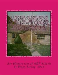A Treaties on Painting in Four Parts. Consisting of an Essay on the Education of the Eye with Reference to Painting, and Practical Hints on Compositio