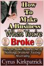 How to Make a Business When You're Broke: How to Make Money Out of Nothing, Without Failing Miserably