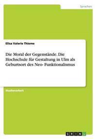 Die Moral Der Gegenstande. Die Hochschule Fur Gestaltung in Ulm ALS Geburtsort Des Neo-Funktionalismus