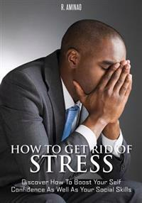 How to Get Rid of Stress: Discover How to Boost Your Self Confidence as Well as Your Social Skills