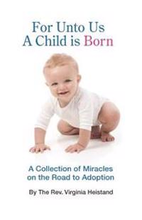 For Unto Us a Child Is Born: A Collection of Miracles on the Road to Adoption