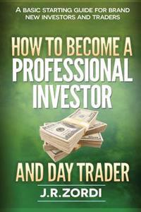 How to Become a Professional Investor and Day Trader: A Basic Starting Guide for Brand New Investors and Traders