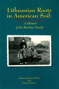 Lithuanian Roots in American Soil: A Memoir of the Barunas Family