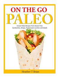 On the Go Paleo: Instant Paleo Recipes from Gluten Free Sandwiches, Wraps, Tupperware Lunches and Salads