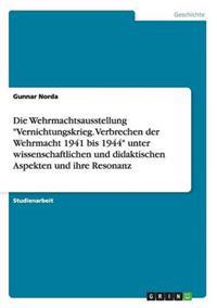 Die Wehrmachtsausstellung Vernichtungskrieg. Verbrechen Der Wehrmacht 1941 Bis 1944 Unter Wissenschaftlichen Und Didaktischen Aspekten Und Ihre Resonanz