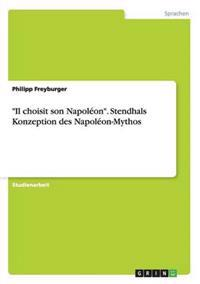 """Il Choisit Son Napoleon."" Stendhals Konzeption Des Napoleon-Mythos"