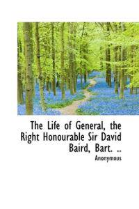 The Life of General, the Right Honourable Sir David Baird, Bart. ..