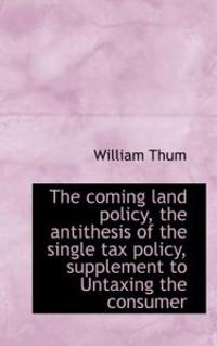 The Coming Land Policy, the Antithesis of the Single Tax Policy, Supplement to Untaxing the Consumer