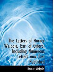 The Letters of Horace Walpole, Earl of Orford; Including Numerous Letters Now First Published