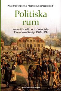 Politiska rum : kontroll, konflikt och rörelse i det förmoderna Sverige 1300-1850