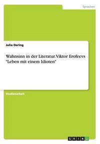 """Wahnsinn in Der Literatur. Viktor Erofeevs """"Leben Mit Einem Idioten"""""""
