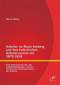 Arbeiter Im Raum Amberg Und Ihre Katholischen Arbeitervereine Von 1870-1918