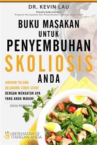 Buku Masakan Untuk Penyembuhan Skoliosis Anda: Jadikan Tulang Belakang Lebih Sehat Dengan Mengatur APA Yang Anda Makan!