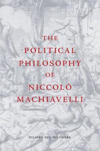 The Political Philosophy of Niccolo Machiavelli