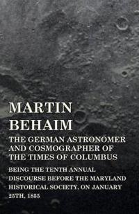 Martin Behaim, the German Astronomer and Cosmographer of the Times of Columbus