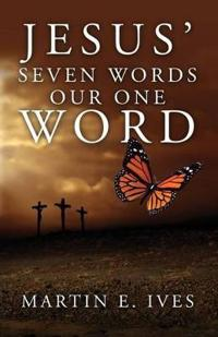Jesus' Seven Words Our One Word