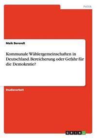 Kommunale Wahlergemeinschaften in Deutschland. Bereicherung Oder Gefahr Fur Die Demokratie?