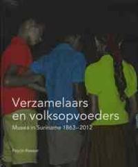 Verzamelaars En Volksopvoeders: Musea in Suriname, 1863-2012