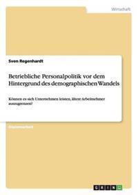Betriebliche Personalpolitik VOR Dem Hintergrund Des Demographischen Wandels