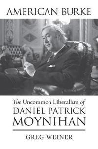 American Burke: The Uncommon Liberalism of Daniel Patrick Moynihan
