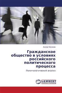 Grazhdanskoe Obshchestvo V Usloviyakh Rossiyskogo Politicheskogo Protsessa