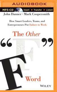 "The Other ""F"" Word: How Smart Leaders, Teams, and Entrepreneurs Put Failure to Work"