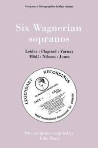 Six Wagnerian Sopranos, 6 Discographies Frieda Leider, Kirsten Flagstad, Astrid Varnay, Martha Modl, Birgit Nilsson, Gwyneth Jones