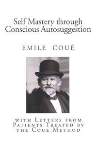 Self Mastery Through Conscious Autosuggestion: With Letters from Patients Treated by the Coue Method
