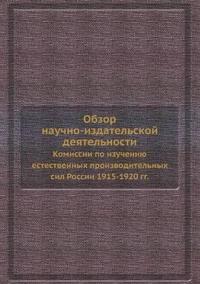 Obzor Nauchno-Izdatelskoj Deyatelnosti Komissii Po Izucheniyu Estestvennyh Proizvoditelnyh Sil Rossii 1915-1920 Gg.