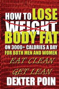 How to Lose Body Fat on 3000+ Calories a Day for Both Men and Women: Eat Clean Get Lean
