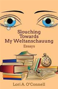 Slouching Towards My Weltanschauung