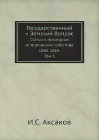 Gosudarstvennyj I Zemskij Vopros Stati O Nekotoryh Istoricheskih Sobytiyah 1860-1886 Tom 5