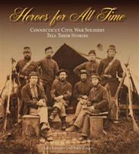 Heroes for All Time: Connecticut Civil War Soldiers Tell Their Stories