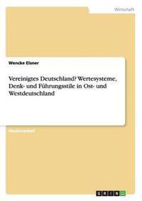 Vereinigtes Deutschland? Wertesysteme, Denk- Und Fuhrungsstile in Ost- Und Westdeutschland