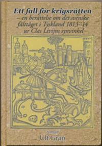 Ett fall för krigsrätten : en berättelse om det svenska fälttåget i Tyskland 1813-14 ur Clas Livijns synvinkel