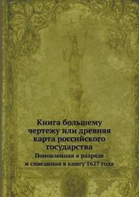 Kniga Bolshemu Chertezhu Ili Drevnyaya Karta Rossijskogo Gosudarstva Ponovlennaya V Razryade I Spisannaya V Knigu 1627 Goda