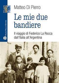 Le Mie Due Bandiere: Il Viaggio Di Federico La Rocca Dall Italia All Argentina