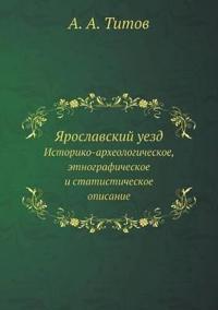 Yaroslavskij Uezd Istoriko-Arheologicheskoe, Etnograficheskoe I Statisticheskoe Opisanie