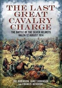 The Last Great Cavalry Charge: The Battle for the Silver Helmets, 12 August 1914