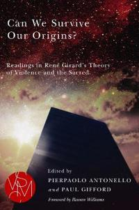 Can We Survive Our Origins?: Readings in Rene Girard's Theory of Violence and the Sacred