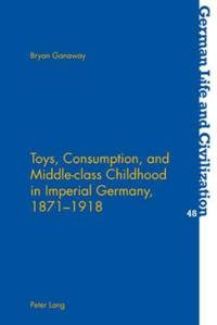Toys, Consumption, and Middle-Class Childhood in Imperial Germany, 1871-1918