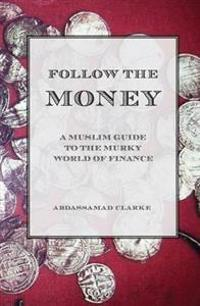 Follow the Money - A Muslim Guideto the Murky World of Finance