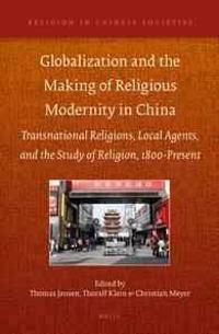 Globalization and the Making of Religious Modernity in China: Transnational Religions, Local Agents, and the Study of Religion, 1800-Present