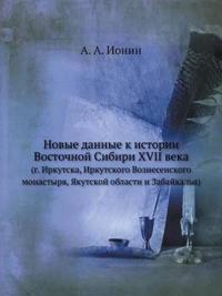 Novye Dannye K Istorii Vostochnoj Sibiri XVII Veka (G. Irkutska, Irkutskogo Voznesenskogo Monastyrya, Yakutskoj Oblasti I Zabajkalya)