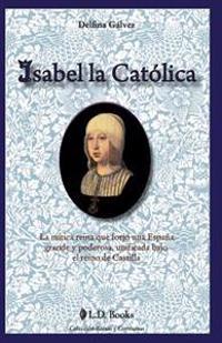 Isabel La Catolica: La Mitica Reina Que Forjo Una Espana Grande y Poderosa, Unificada Bajo El Reino de Castilla