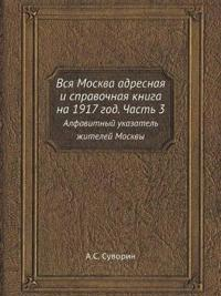 Vsya Moskva Adresnaya I Spravochnaya Kniga Na 1917 God. Chast 3 Alfavitnyj Ukazatel Zhitelej Moskvy