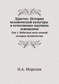 Hristos. Istoriya Chelovecheskoj Kultury V Estestvenno-Nauchnom Osveschenii Tom 1. Nebesnye Vehi Zemnoj Istorii Chelovechestva