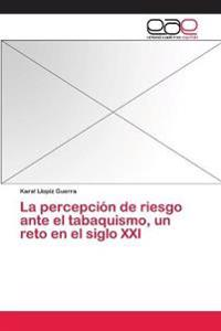 La Percepcion de Riesgo Ante El Tabaquismo, Un Reto En El Siglo XXI